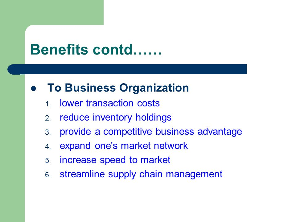 Benefits contd…… To Business Organization 1. lower transaction costs 2. reduce inventory holdings 3. provide a competitive business advantage 4. expan