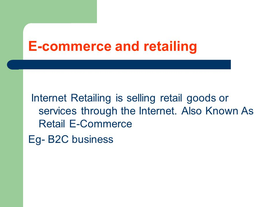 E-commerce and retailing Internet Retailing is selling retail goods or services through the Internet. Also Known As Retail E-Commerce Eg- B2C business
