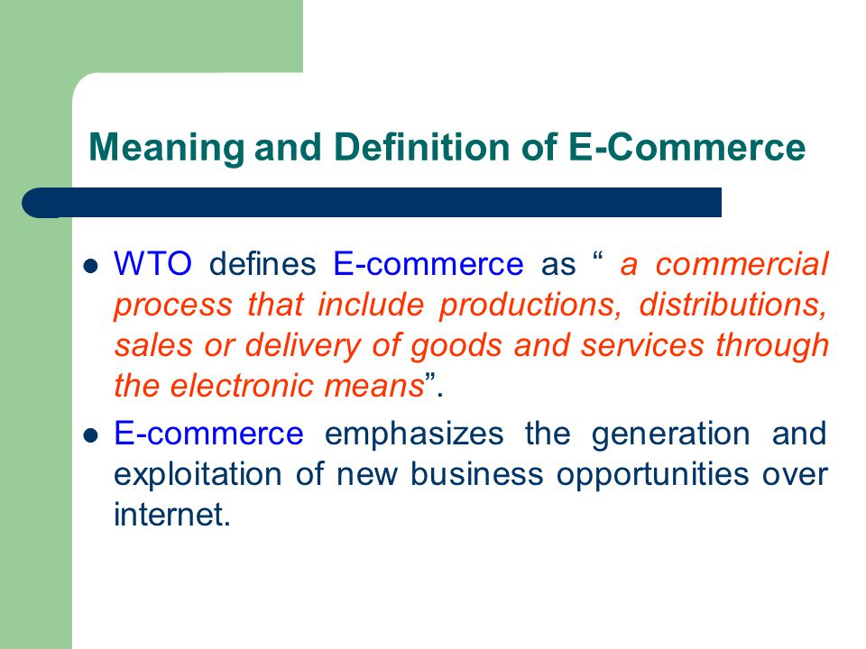 """Meaning and Definition of E-Commerce WTO defines E-commerce as """" a commercial process that include productions, distributions, sales or delivery of go"""