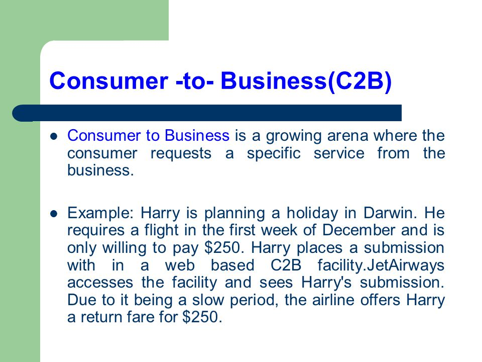 Consumer -to- Business(C2B) Consumer to Business is a growing arena where the consumer requests a specific service from the business. Example: Harry i
