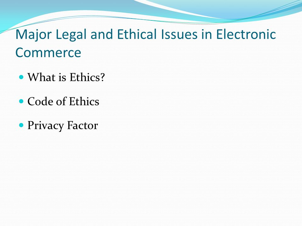 Major Legal and Ethical Issues in Electronic Commerce What is Ethics Code of Ethics Privacy Factor