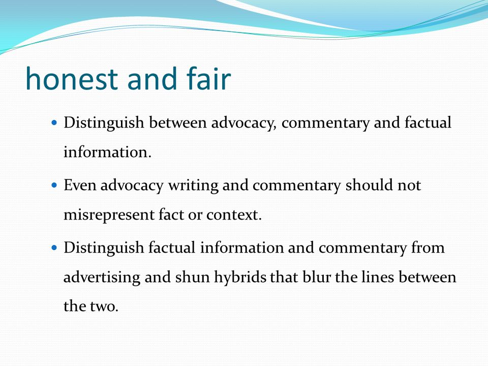 honest and fair Distinguish between advocacy, commentary and factual information.