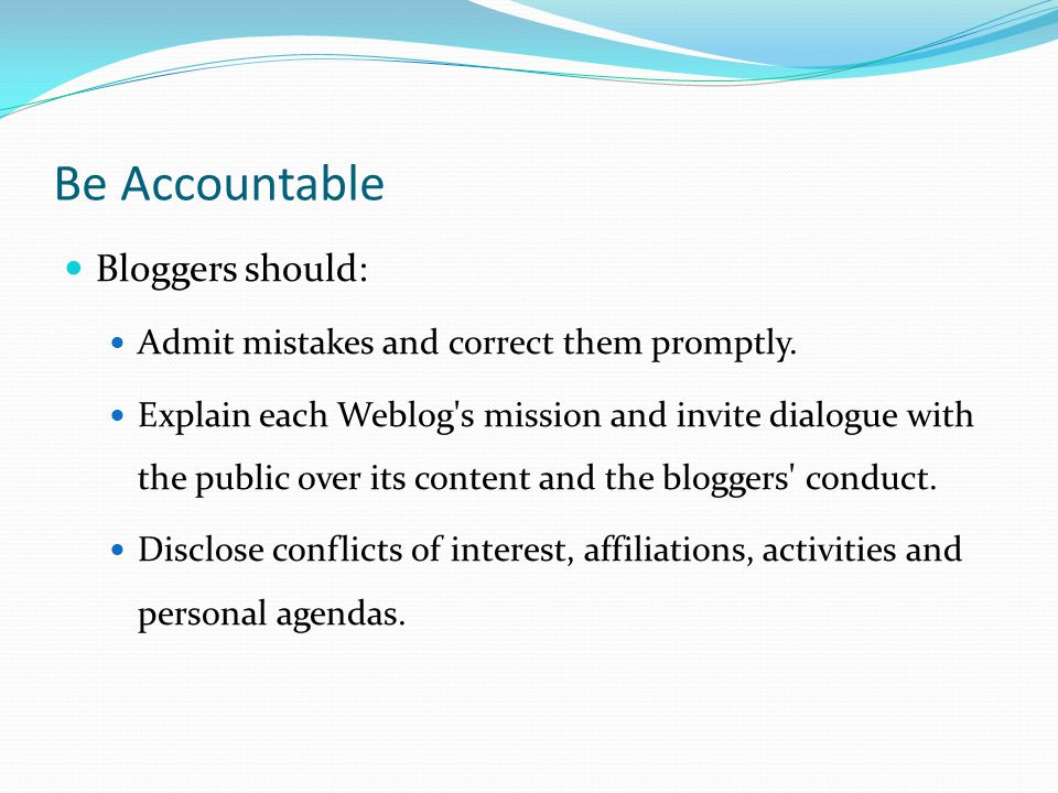 Be Accountable Bloggers should: Admit mistakes and correct them promptly.