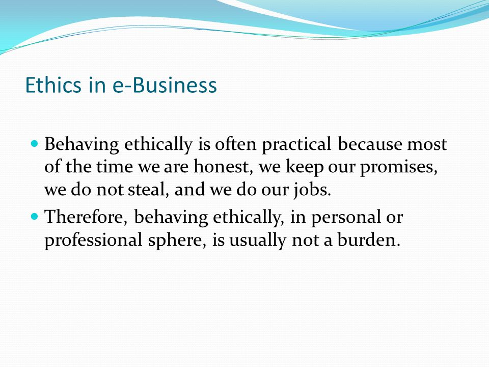 Ethics in e-Business Behaving ethically is often practical because most of the time we are honest, we keep our promises, we do not steal, and we do our jobs.