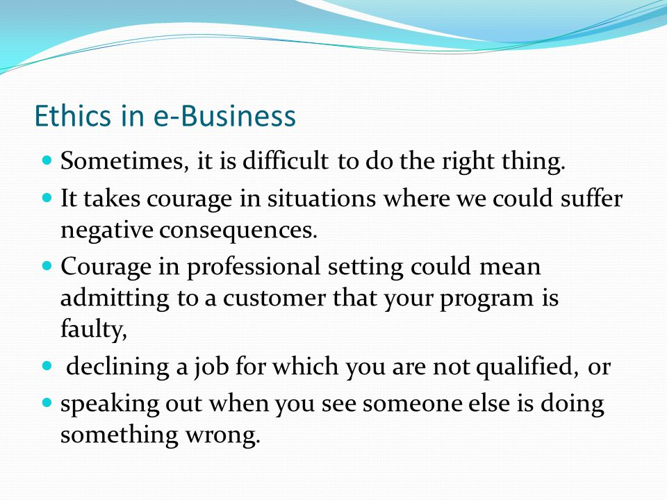 Ethics in e-Business Sometimes, it is difficult to do the right thing.
