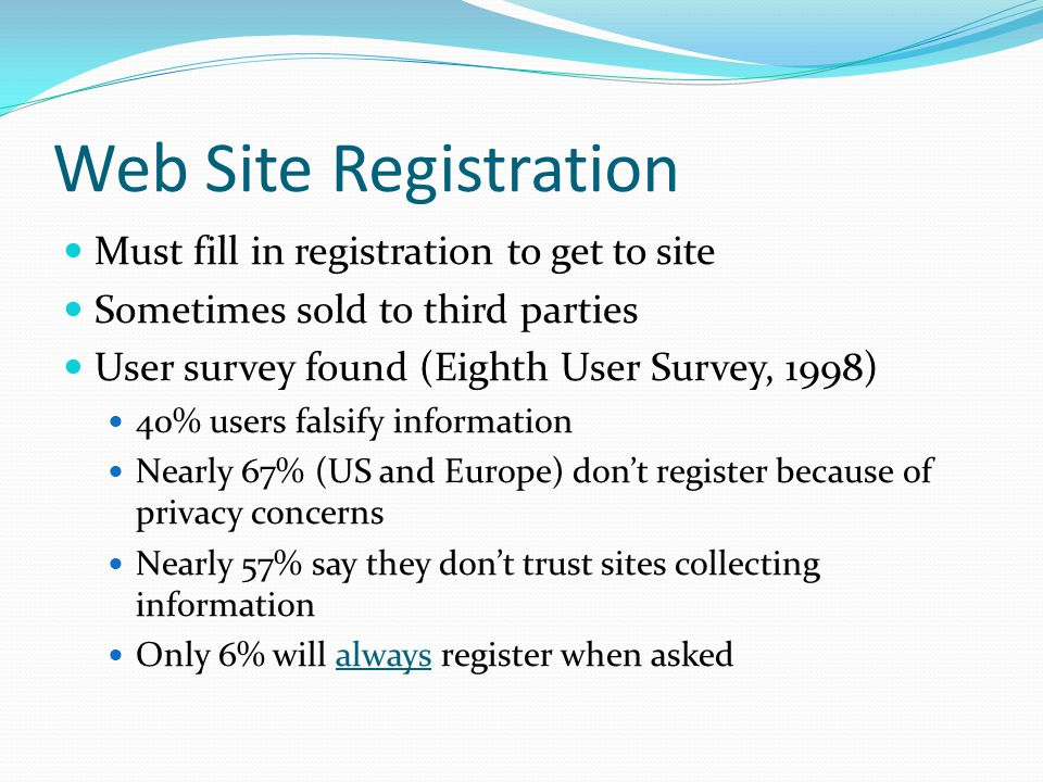 Web Site Registration Must fill in registration to get to site Sometimes sold to third parties User survey found (Eighth User Survey, 1998) 40% users falsify information Nearly 67% (US and Europe) don't register because of privacy concerns Nearly 57% say they don't trust sites collecting information Only 6% will always register when asked