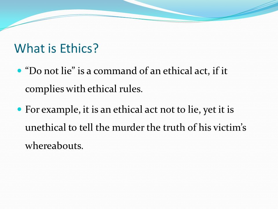 What is Ethics. Do not lie is a command of an ethical act, if it complies with ethical rules.