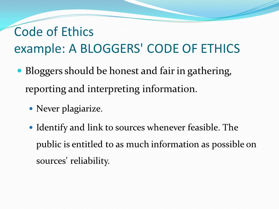 Code of Ethics example: A BLOGGERS CODE OF ETHICS Bloggers should be honest and fair in gathering, reporting and interpreting information.