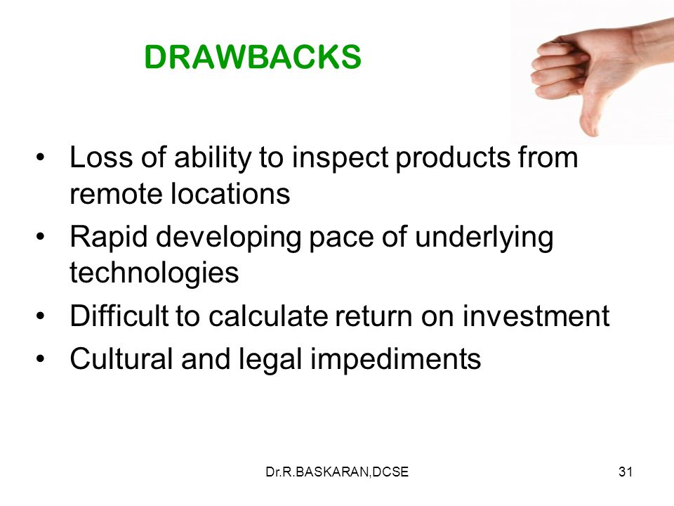 Dr.R.BASKARAN,DCSE31 DRAWBACKS Loss of ability to inspect products from remote locations Rapid developing pace of underlying technologies Difficult to calculate return on investment Cultural and legal impediments