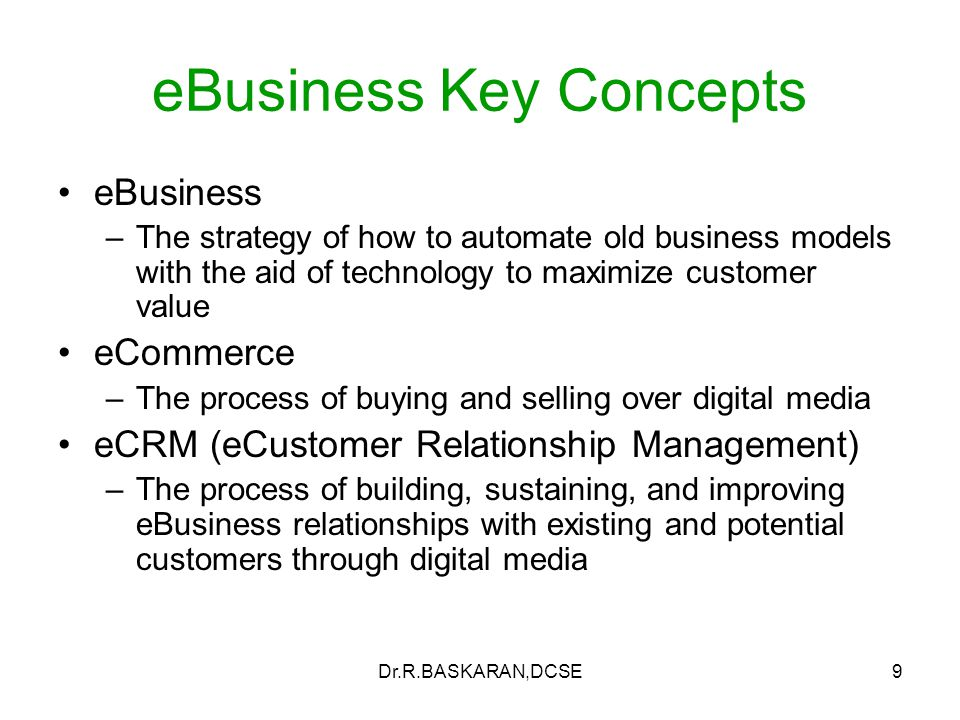 Dr.R.BASKARAN,DCSE9 eBusiness Key Concepts eBusiness –The strategy of how to automate old business models with the aid of technology to maximize customer value eCommerce –The process of buying and selling over digital media eCRM (eCustomer Relationship Management) –The process of building, sustaining, and improving eBusiness relationships with existing and potential customers through digital media