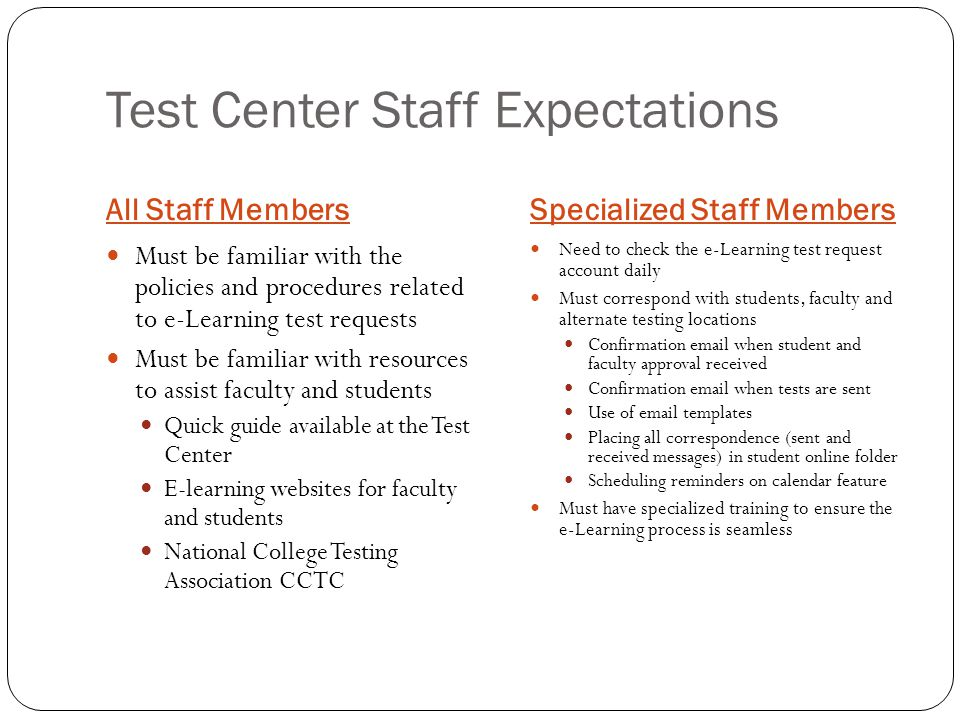 Test Center Staff Expectations All Staff MembersSpecialized Staff Members Must be familiar with the policies and procedures related to e-Learning test requests Must be familiar with resources to assist faculty and students Quick guide available at the Test Center E-learning websites for faculty and students National College Testing Association CCTC Need to check the e-Learning test request account daily Must correspond with students, faculty and alternate testing locations Confirmation email when student and faculty approval received Confirmation email when tests are sent Use of email templates Placing all correspondence (sent and received messages) in student online folder Scheduling reminders on calendar feature Must have specialized training to ensure the e-Learning process is seamless