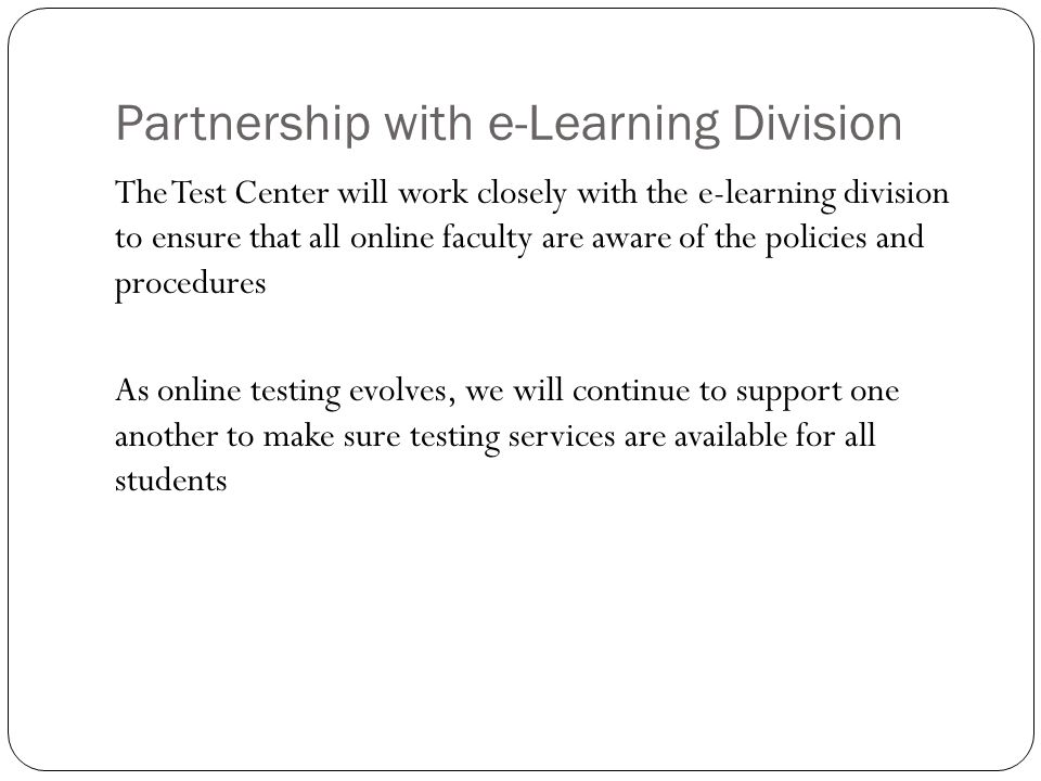 Partnership with e-Learning Division The Test Center will work closely with the e-learning division to ensure that all online faculty are aware of the policies and procedures As online testing evolves, we will continue to support one another to make sure testing services are available for all students