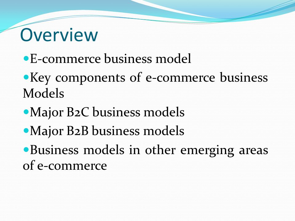 Overview E-commerce business model Key components of e-commerce business Models Major B2C business models Major B2B business models Business models in