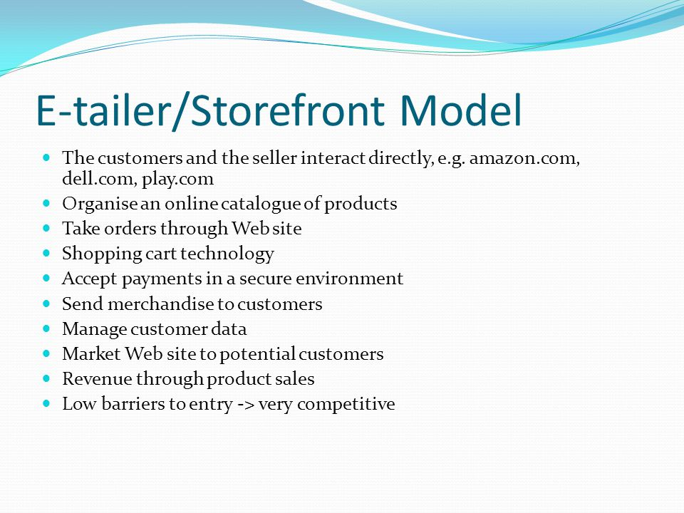 E-tailer/Storefront Model The customers and the seller interact directly, e.g. amazon.com, dell.com, play.com Organise an online catalogue of products