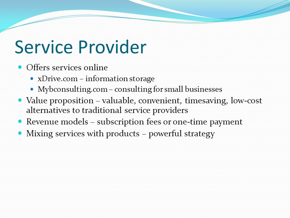 Service Provider Offers services online xDrive.com – information storage Mybconsulting.com – consulting for small businesses Value proposition – valua