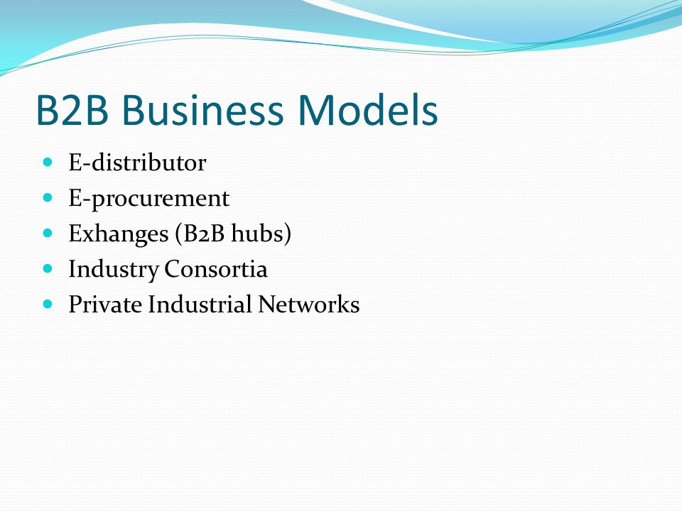 B2B Business Models E-distributor E-procurement Exhanges (B2B hubs) Industry Consortia Private Industrial Networks