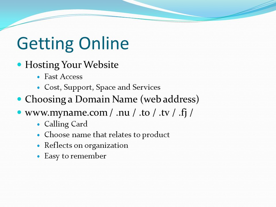 Getting Online Hosting Your Website Fast Access Cost, Support, Space and Services Choosing a Domain Name (web address) www.myname.com /.nu /.to /.tv /