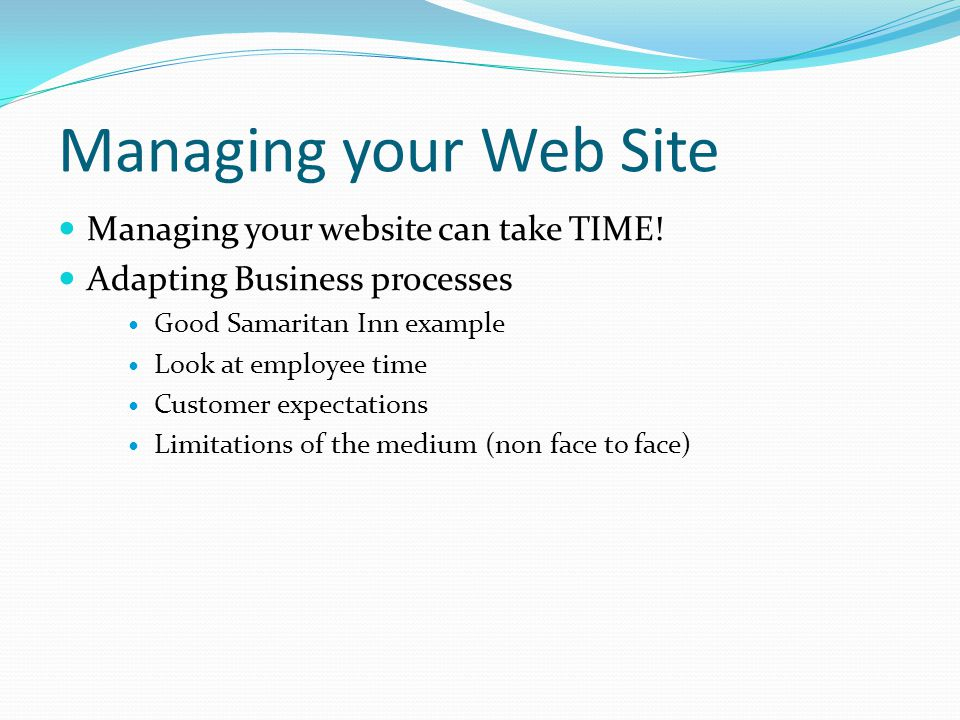 Managing your Web Site Managing your website can take TIME! Adapting Business processes Good Samaritan Inn example Look at employee time Customer expe