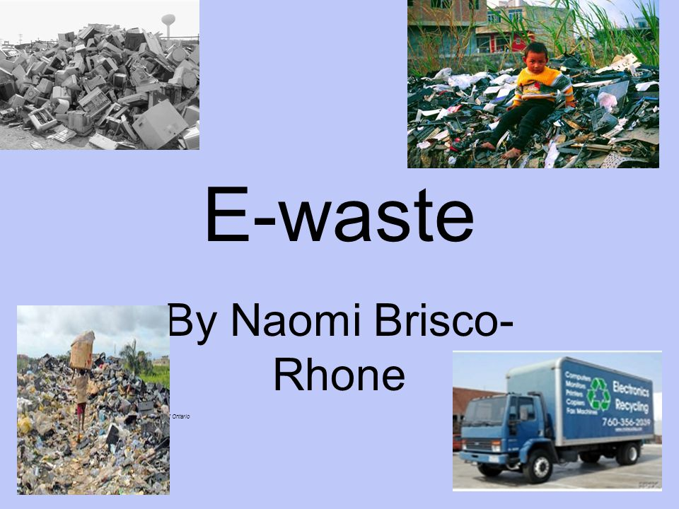 E-waste By Naomi Brisco- Rhone Photo courtesy of Recycling Council of Ontario