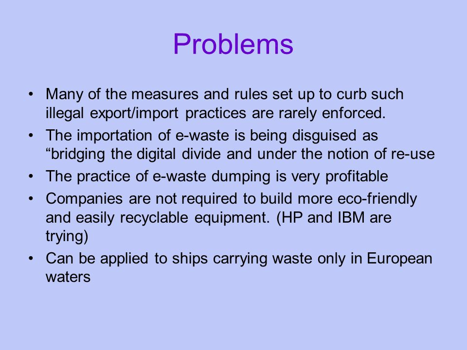 Problems Many of the measures and rules set up to curb such illegal export/import practices are rarely enforced.