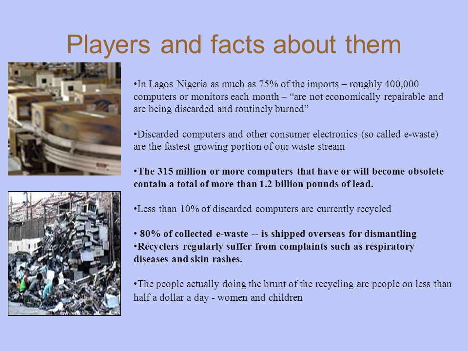 Players and facts about them In Lagos Nigeria as much as 75% of the imports – roughly 400,000 computers or monitors each month – are not economically repairable and are being discarded and routinely burned Discarded computers and other consumer electronics (so called e-waste) are the fastest growing portion of our waste stream The 315 million or more computers that have or will become obsolete contain a total of more than 1.2 billion pounds of lead.