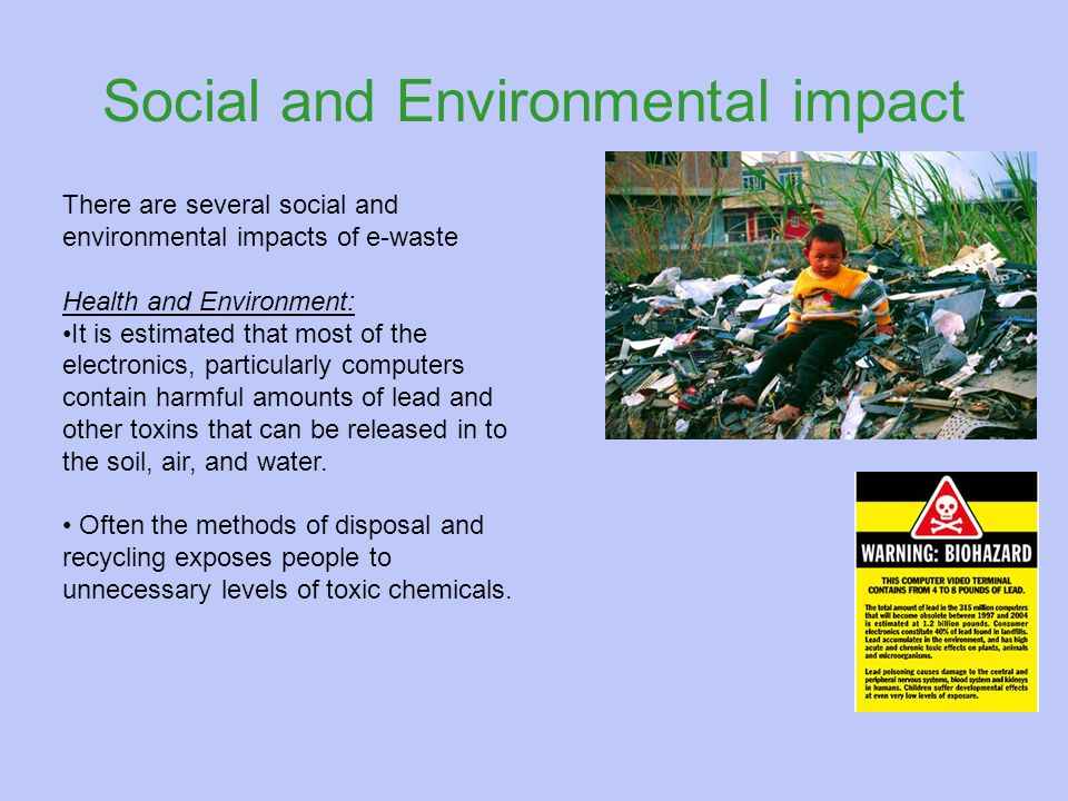Social and Environmental impact There are several social and environmental impacts of e-waste Health and Environment: It is estimated that most of the electronics, particularly computers contain harmful amounts of lead and other toxins that can be released in to the soil, air, and water.
