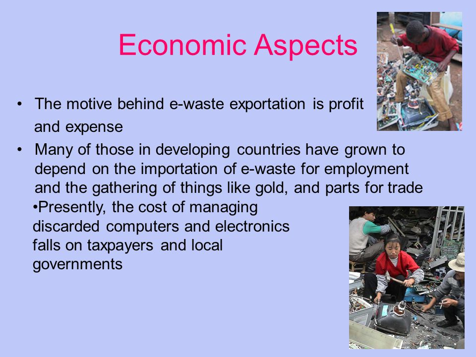 Economic Aspects The motive behind e-waste exportation is profit and expense Many of those in developing countries have grown to depend on the importation of e-waste for employment and the gathering of things like gold, and parts for trade Presently, the cost of managing discarded computers and electronics falls on taxpayers and local governments