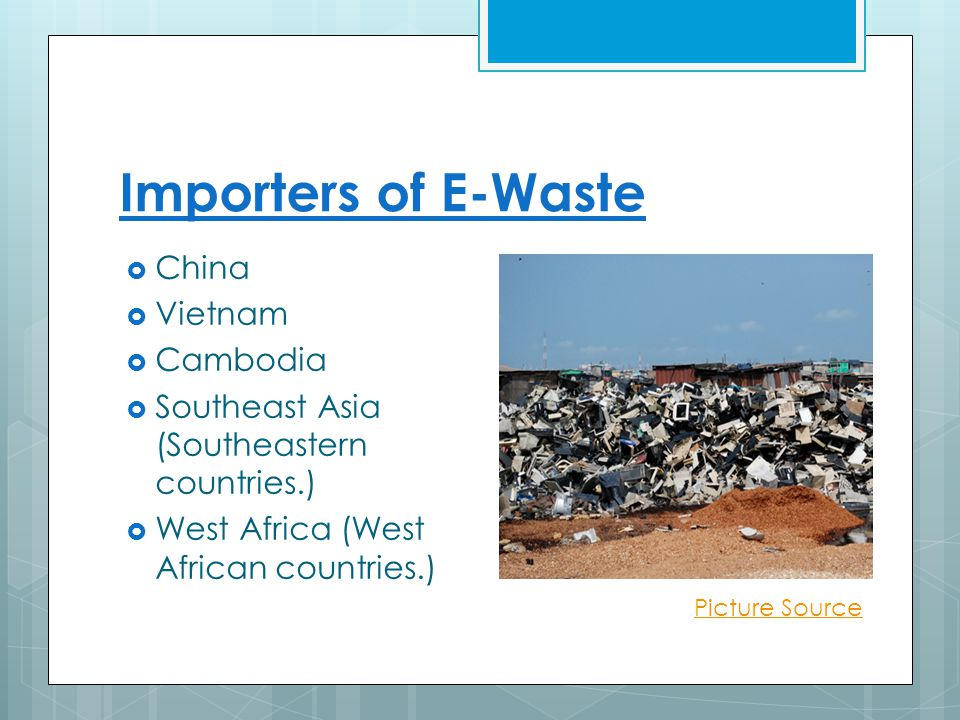 Importers of E-Waste  China  Vietnam  Cambodia  Southeast Asia (Southeastern countries.)  West Africa (West African countries.) Picture Source