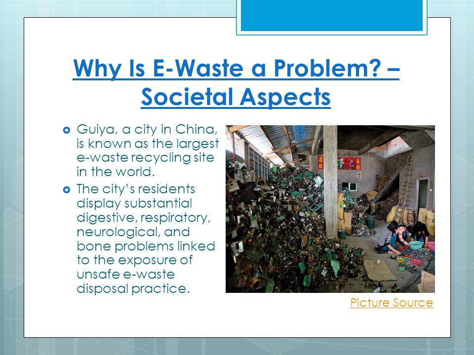 Why Is E-Waste a Problem? – Societal Aspects  Guiya, a city in China, is known as the largest e-waste recycling site in the world.  The city's resid