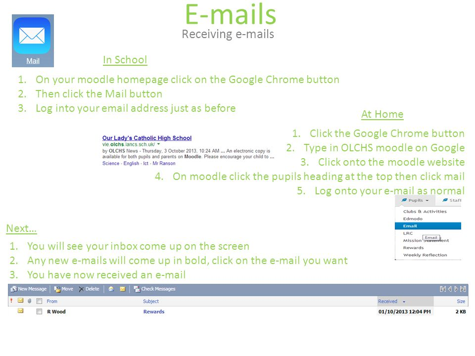 s Receiving  s 1.On your moodle homepage click on the Google Chrome button 2.Then click the Mail button 3.Log into your  address just as before In School 1.Click the Google Chrome button 2.Type in OLCHS moodle on Google 3.Click onto the moodle website 4.On moodle click the pupils heading at the top then click mail 5.Log onto your  as normal At Home Next… 1.You will see your inbox come up on the screen 2.Any new  s will come up in bold, click on the  you want 3.You have now received an