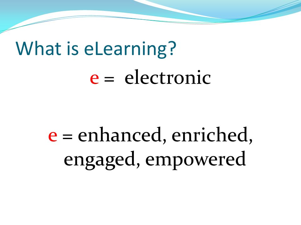 What is eLearning? e = electronic e = enhanced, enriched, engaged, empowered