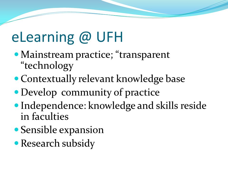 "eLearning @ UFH Mainstream practice; ""transparent ""technology Contextually relevant knowledge base Develop community of practice Independence: knowled"