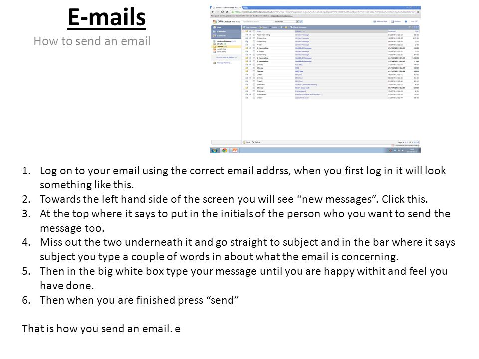 E-mails How to send an email 1.Log on to your email using the correct email addrss, when you first log in it will look something like this.