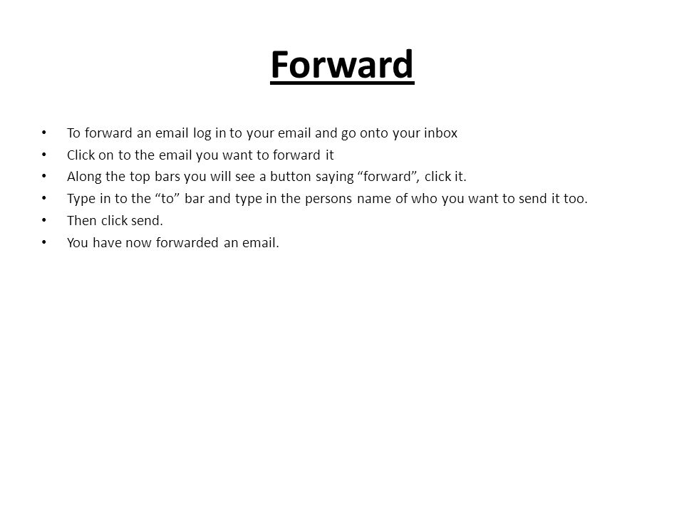 Forward To forward an email log in to your email and go onto your inbox Click on to the email you want to forward it Along the top bars you will see a button saying forward , click it.