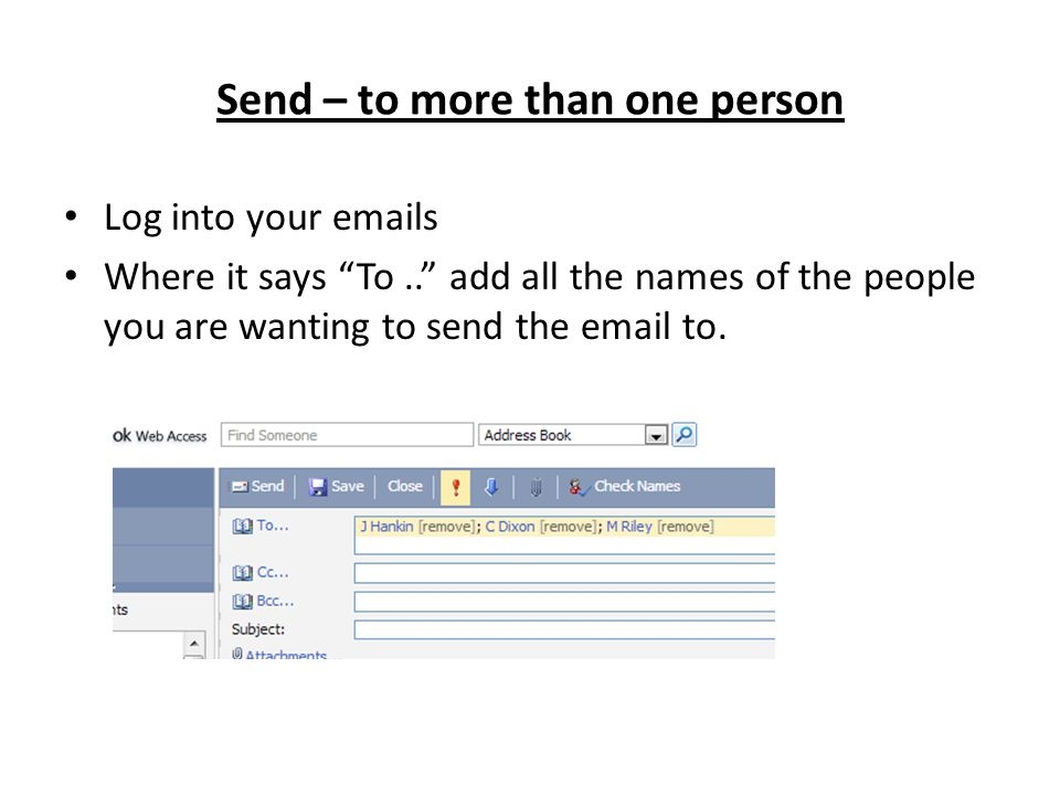Send – to more than one person Log into your emails Where it says To.. add all the names of the people you are wanting to send the email to.