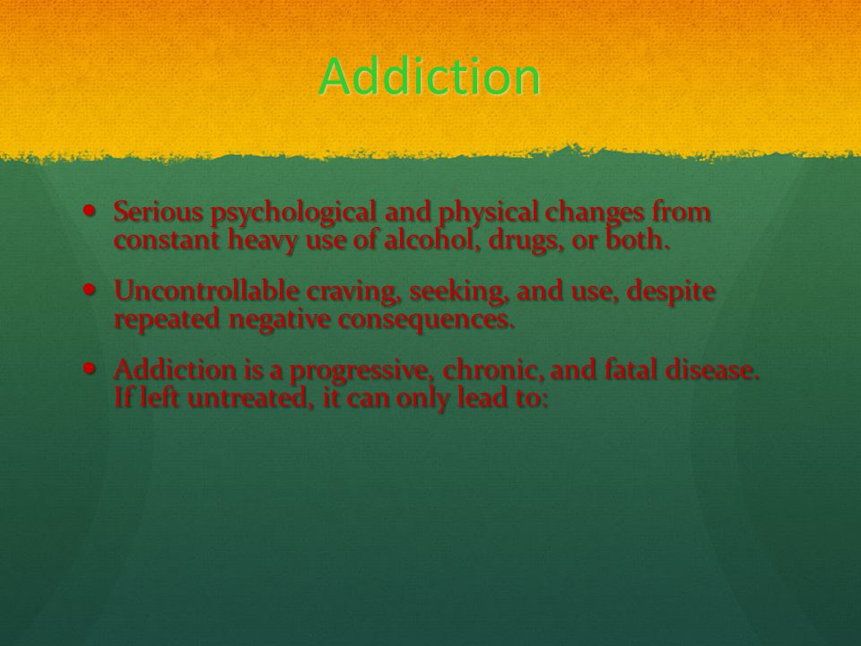 Addiction Serious psychological and physical changes from constant heavy use of alcohol, drugs, or both. Serious psychological and physical changes fr