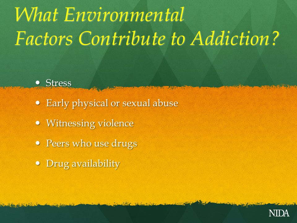 What Environmental Factors Contribute to Addiction? Stress Stress Early physical or sexual abuse Early physical or sexual abuse Witnessing violence Wi