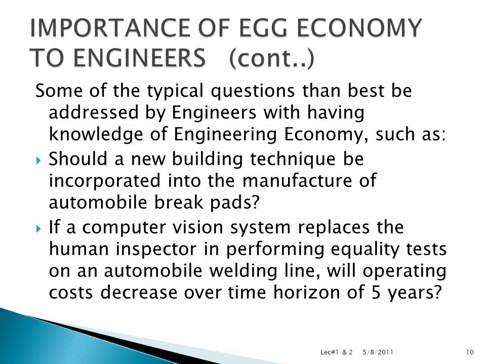Some of the typical questions than best be addressed by Engineers with having knowledge of Engineering Economy, such as:  Should a new building technique be incorporated into the manufacture of automobile break pads.
