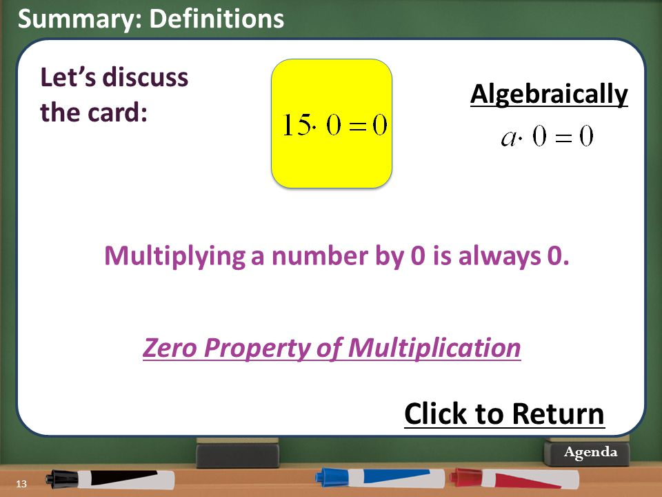 Summary: Definitions 13 Agenda Multiplying a number by 0 is always 0. Zero Property of Multiplication Let's discuss the card: Click to Return Algebrai
