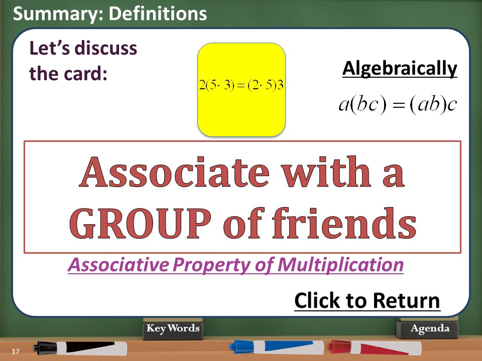 Summary: Definitions 17 Agenda When MULTIPLYING more than 2 numbers, the way we group them does not change the PRODUCT. Associative Property of Multip