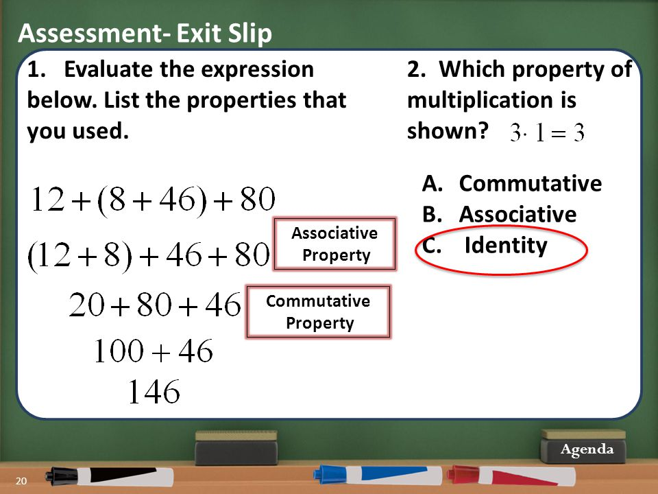 Assessment- Exit Slip 20 Agenda 1.Evaluate the expression below. List the properties that you used. Associative Property Commutative Property 2. Which