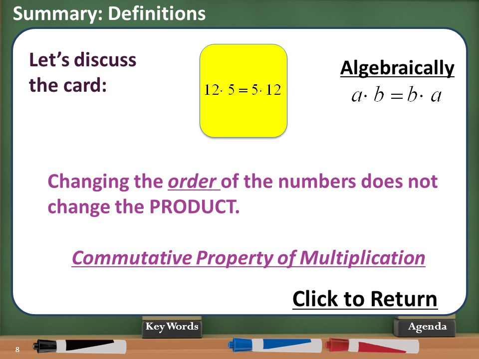 Summary: Definitions 8 Agenda Commutative Property of Multiplication Changing the order of the numbers does not change the PRODUCT. Let's discuss the