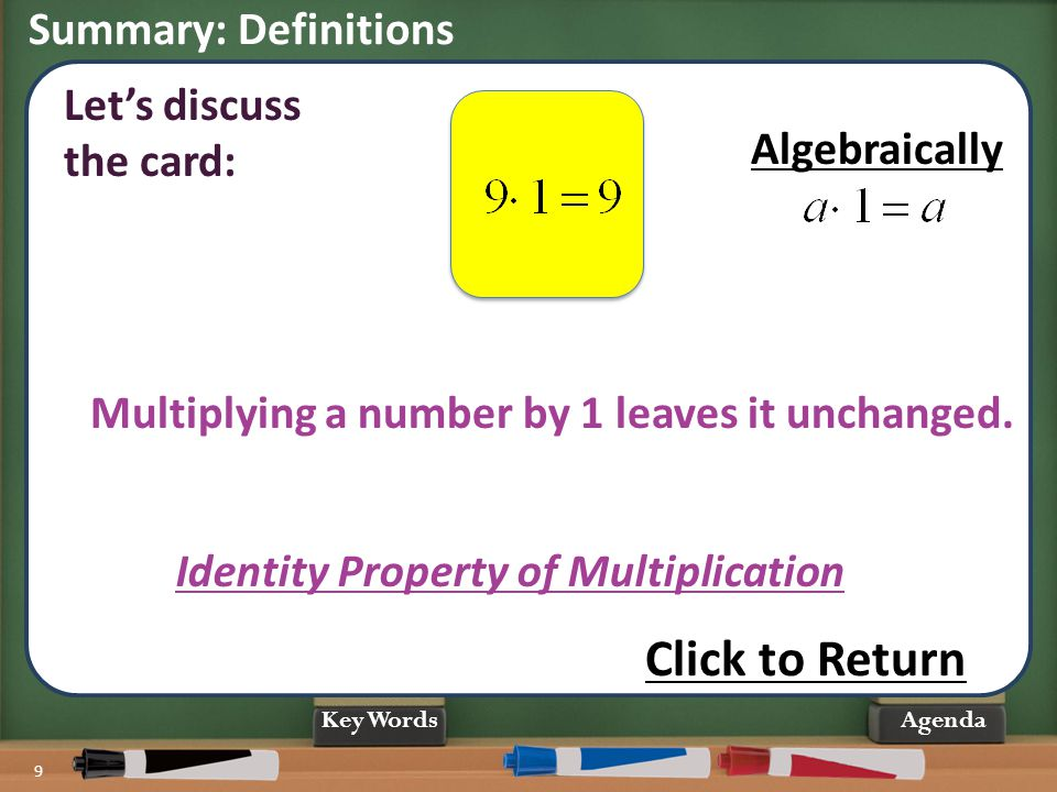Summary: Definitions 9 Agenda Multiplying a number by 1 leaves it unchanged. Identity Property of Multiplication Let's discuss the card: Click to Retu