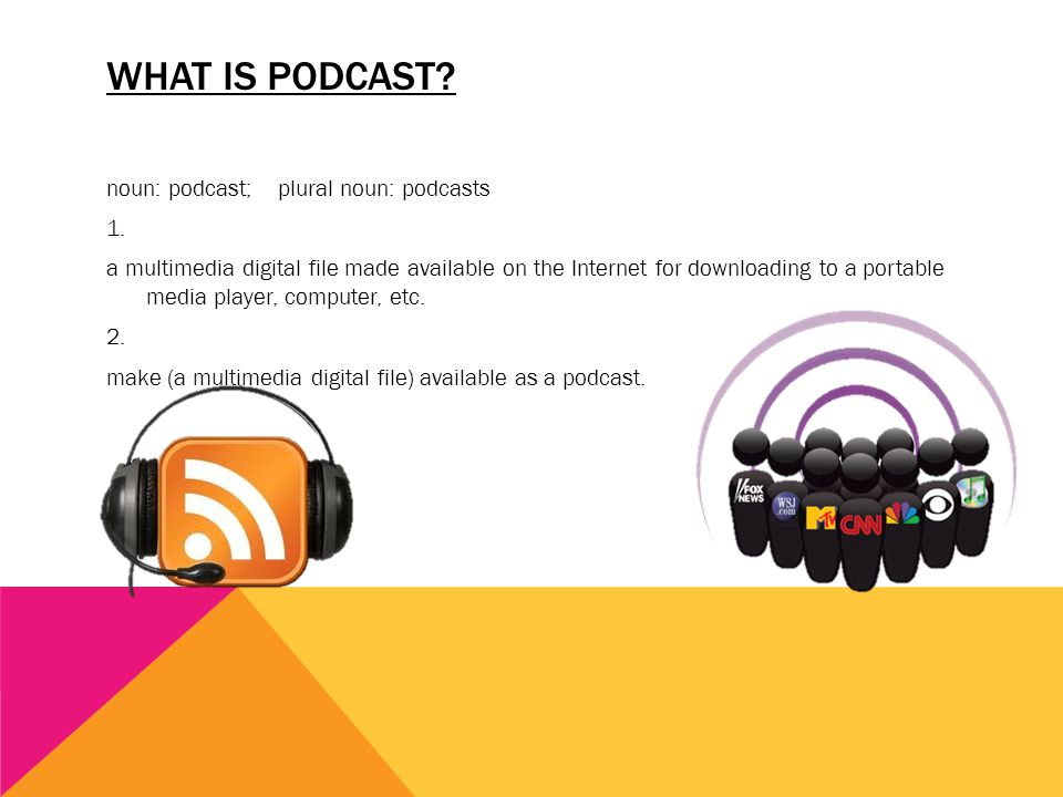 WHAT IS PODCAST? noun: podcast; plural noun: podcasts 1. a multimedia digital file made available on the Internet for downloading to a portable media