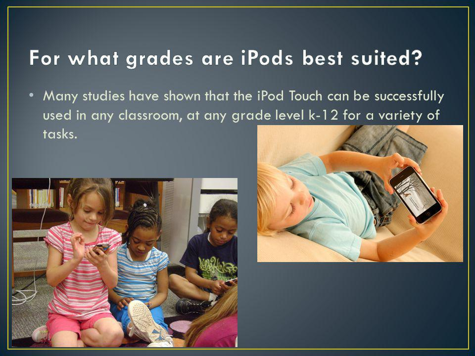 Many studies have shown that the iPod Touch can be successfully used in any classroom, at any grade level k-12 for a variety of tasks.