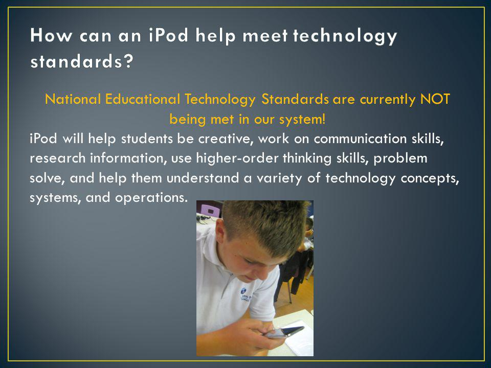 National Educational Technology Standards are currently NOT being met in our system! iPod will help students be creative, work on communication skills
