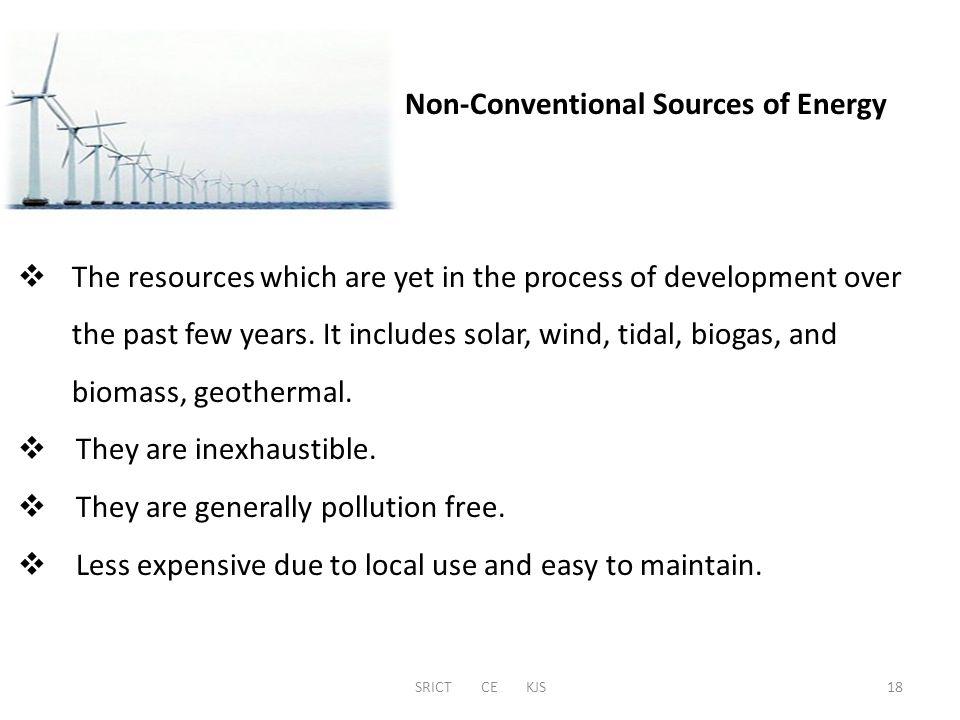 SRICT CE KJS Non-Conventional Sources of Energy  The resources which are yet in the process of development over the past few years. It includes solar