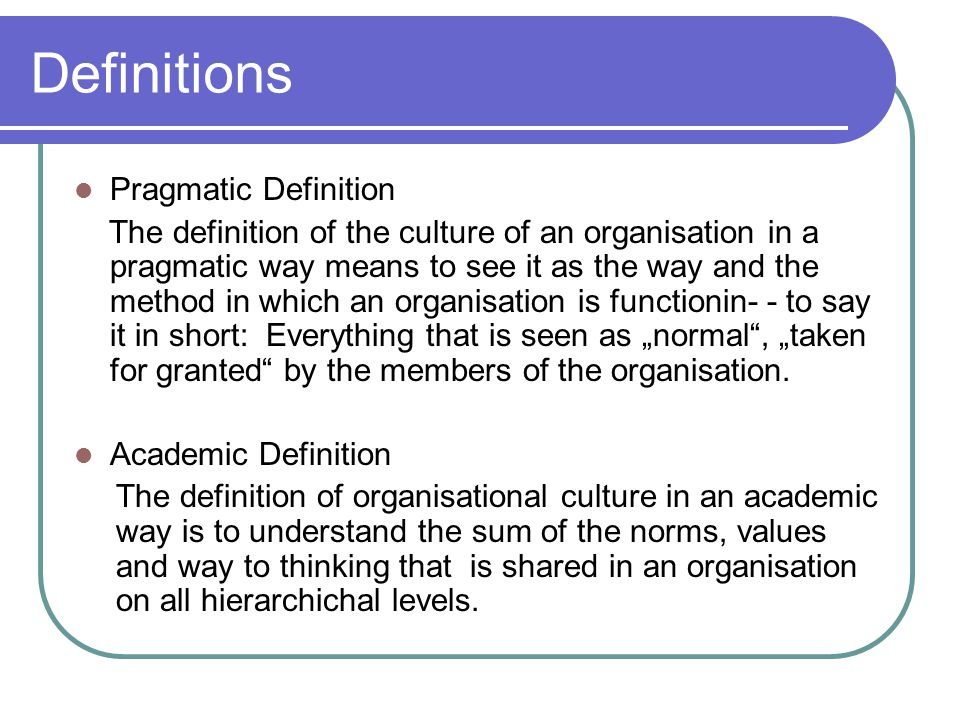 "Definitions Pragmatic Definition The definition of the culture of an organisation in a pragmatic way means to see it as the way and the method in which an organisation is functionin- - to say it in short: Everything that is seen as ""normal , ""taken for granted by the members of the organisation."