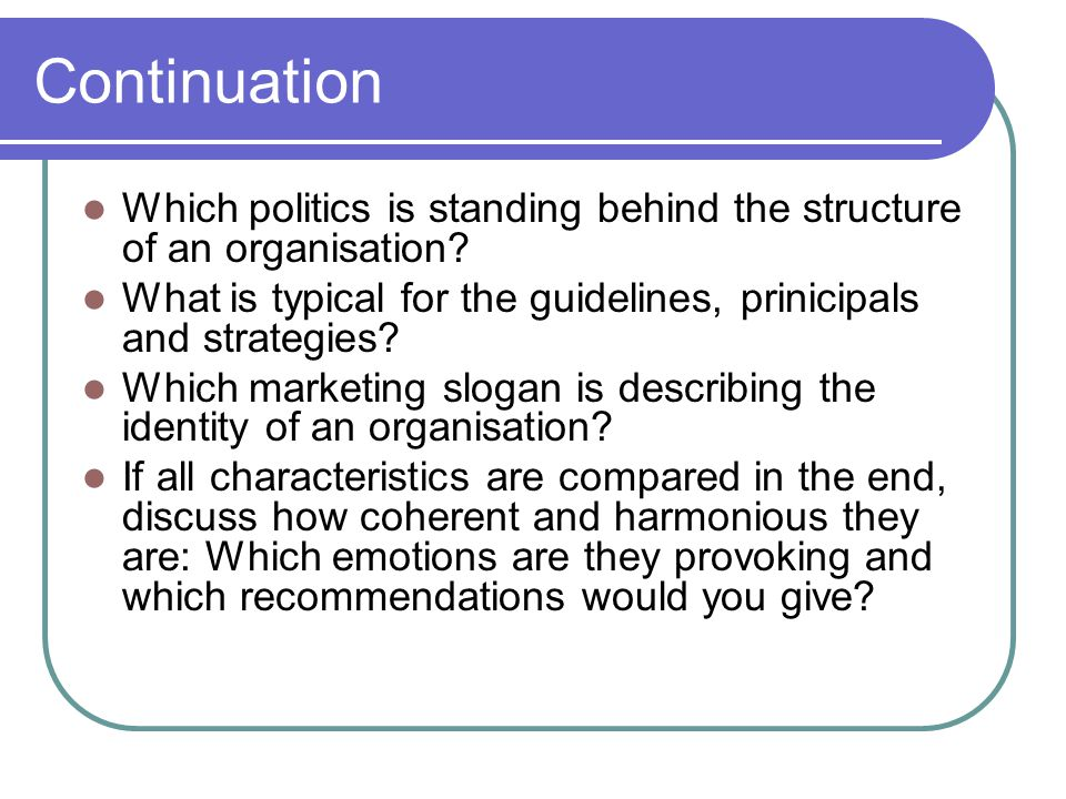 Continuation Which politics is standing behind the structure of an organisation.