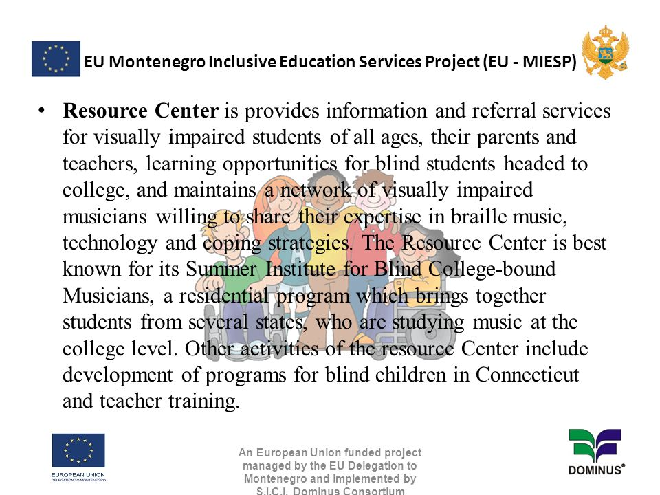 EU Montenegro Inclusive Education Services Project (EU - MIESP) Resource Center is provides information and referral services for visually impaired students of all ages, their parents and teachers, learning opportunities for blind students headed to college, and maintains a network of visually impaired musicians willing to share their expertise in braille music, technology and coping strategies.